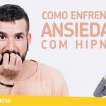 Como enfrentar a ANSIEDADE com hipnose