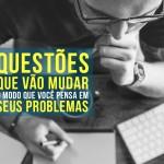 10 Questões que vão mudar o modo que você pensa em seus problemas