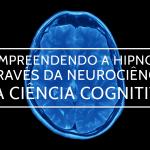 Compreendendo a Hipnose através da Neurociência e a Ciência Cognitiva