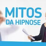 Mitos da Hipnose – Atualizado!